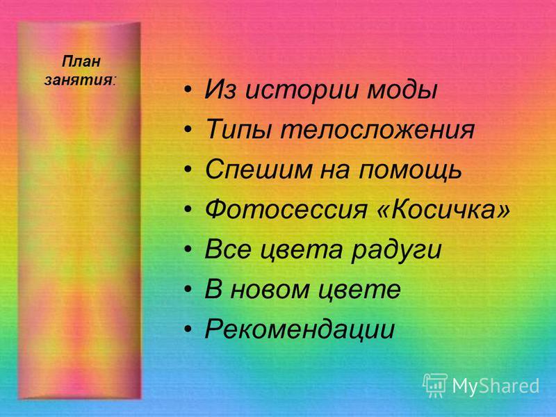 План занятия: Из истории моды Типы телосложения Спешим на помощь Фотосессия «Косичка» Все цвета радуги В новом цвете Рекомендации