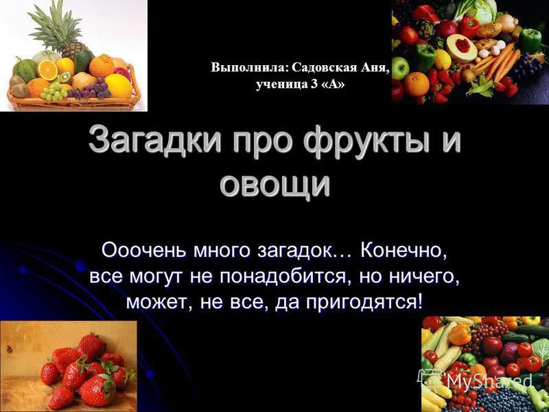Загадки про фрукты и овощи Ооочень много загадок… Конечно, все могут не понадобится, но ничего, может, не все, да пригодятся! Выполнила: Садовская Аня, ученица 3 «А»