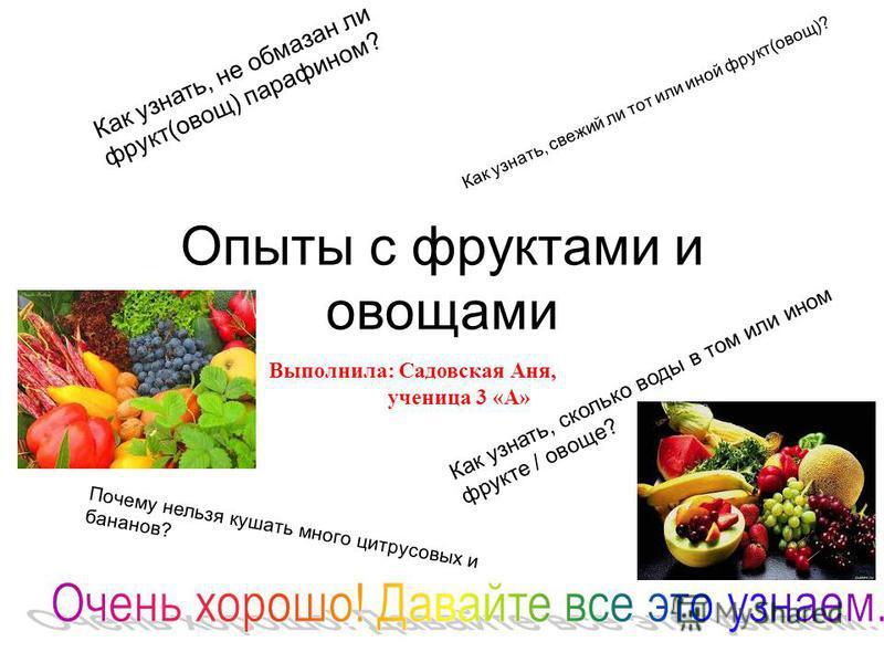 Опыты с фруктами и овощами Как узнать, не обмазан ли фрукт(овощ) парафином? Как узнать, сколько воды в том или ином фрукте / овоще? Почему нельзя кушать много цитрусовых и бананов? Как узнать, свежий ли тот или иной фрукт(овощ)? Выполнила: Садовская