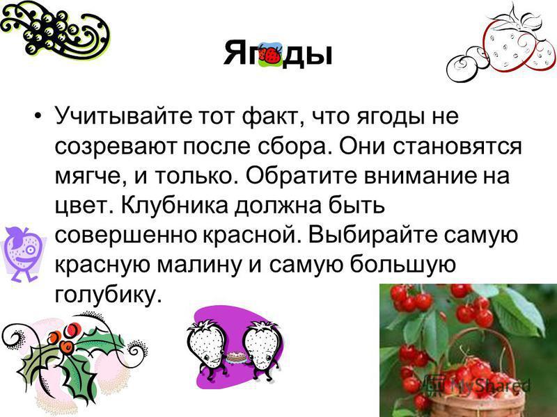 Ягоды Учитывайте тот факт, что ягоды не созревают после сбора. Они становятся мягче, и только. Обратите внимание на цвет. Клубника должна быть совершенно красной. Выбирайте самую красную малину и самую большую голубику.