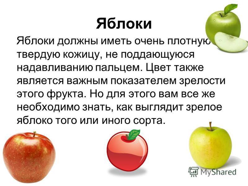 Яблоки Яблоки должны иметь очень плотную твердую кожицу, не поддающуюся надавливанию пальцем. Цвет также является важным показателем зрелости этого фрукта. Но для этого вам все же необходимо знать, как выглядит зрелое яблоко того или иного сорта.