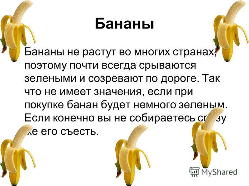Бананы Бананы не растут во многих странах, поэтому почти всегда срываются зелеными и созревают по дороге. Так что не имеет значения, если при покупке банан будет немного зеленым. Если конечно вы не собираетесь сразу же его съесть.