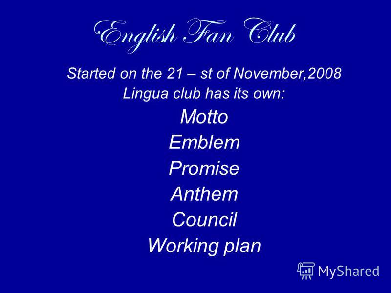 English Fan Club Started on the 21 – st of November,2008 Lingua club has its own: Motto Emblem Promise Anthem Council Working plan