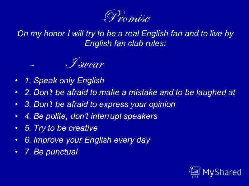 Promise On my honor I will try to be a real English fan and to live by English fan club rules: – I swear 1. Speak only English 2. Dont be afraid to make a mistake and to be laughed at 3. Dont be afraid to express your opinion 4. Be polite, dont inter