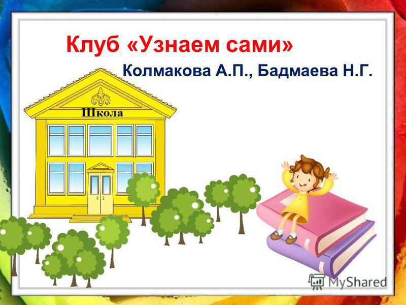 Клуб «Узнаем сами» Колмакова А.П., Бадмаева Н.Г.