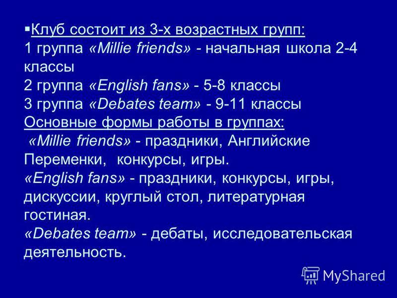 Клуб состоит из 3-х возрастных групп: 1 группа «Millie friends» - начальная школа 2-4 классы 2 группа «English fans» - 5-8 классы 3 группа «Debates team» - 9-11 классы Основные формы работы в группах: «Millie friends» - праздники, Английские Переменк