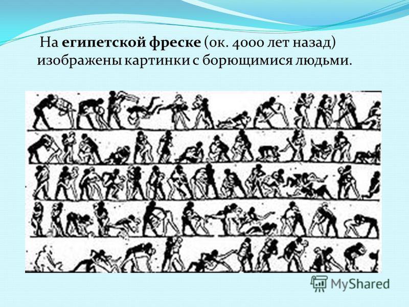 На египетской фреске (ок. 4000 лет назад) изображены картинки с борющимися людьми.