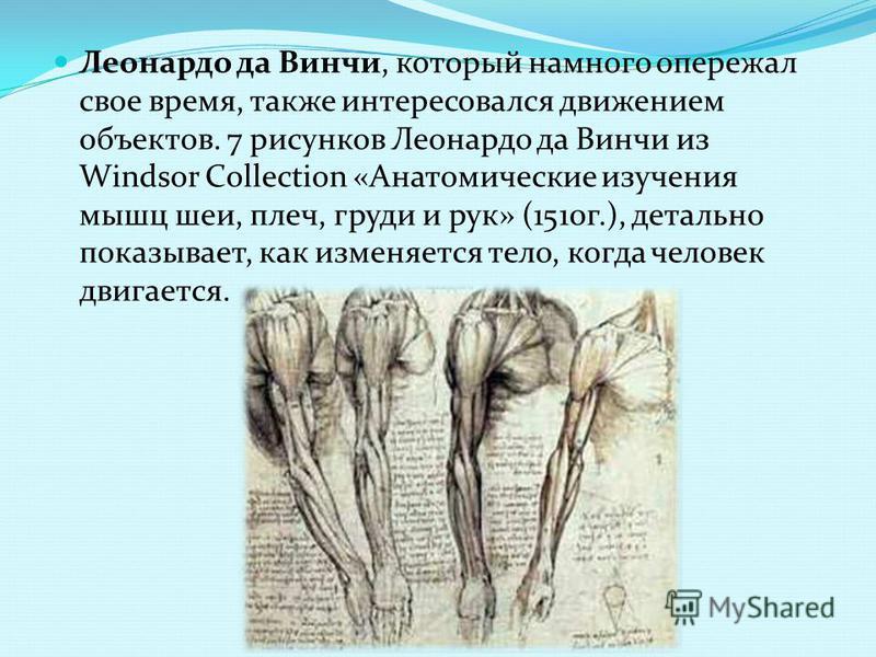 Леонардо да Винчи, который намного опережал свое время, также интересовался движением объектов. 7 рисунков Леонардо да Винчи из Windsor Collection «Анатомические изучения мышц шеи, плеч, груди и рук» (1510 г.), детально показывает, как изменяется тел