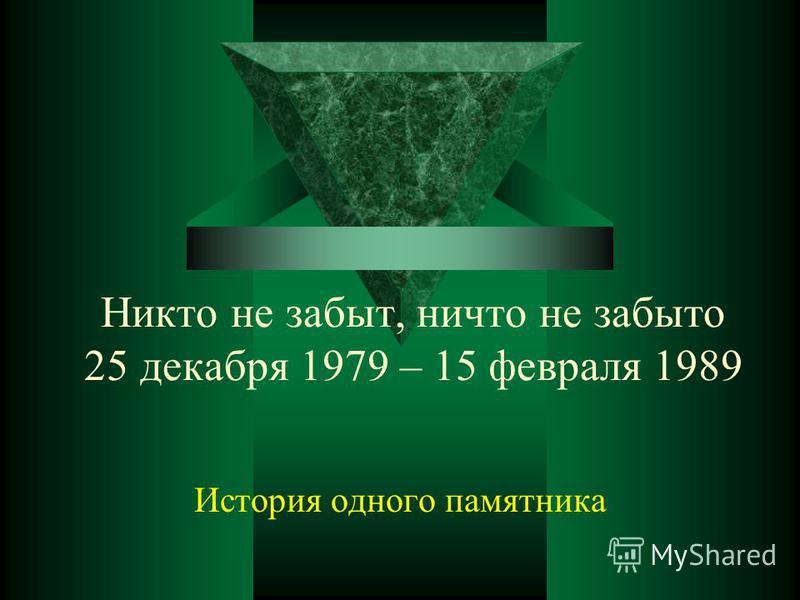 Никто не забыт, ничто не забыто 25 декабря 1979 – 15 февраля 1989 История одного памятника