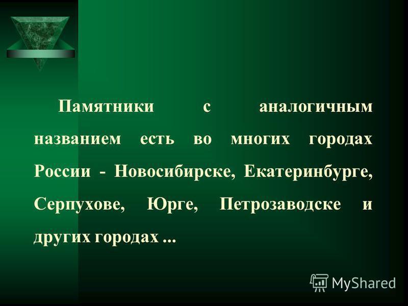 Памятники с аналогичным названием есть во многих городах России - Новосибирске, Екатеринбурге, Серпухове, Юрге, Петрозаводске и других городах...