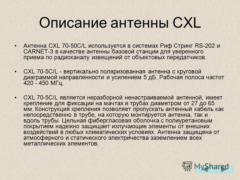 Описание антенны CXL Антенна CXL 70-50C/L используется в системах Риф Стринг RS-202 и CARNET-3 в качестве антенны базовой станции для уверенного приема по радиоканалу извещений от объектовых передатчиков. CXL 70-5С/L - вертикально поляризованная анте