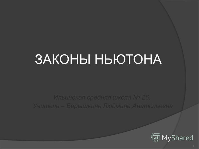 ЗАКОНЫ НЬЮТОНА Ильинская средняя школа 26. Учитель – Барышкина Людмила Анатольевна 1
