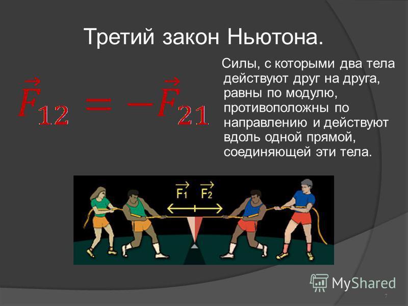 Третий закон Ньютона. Силы, с которыми два тела действуют друг на друга, равны по модулю, противоположны по направлению и действуют вдоль одной прямой, соединяющей эти тела. 7