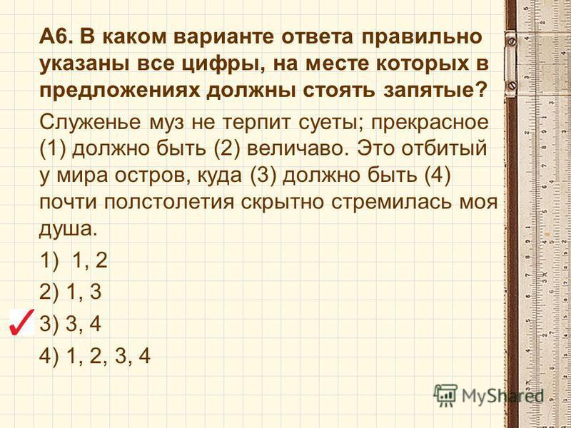 А6. В каком варианте ответа правильно указаны все цифры, на месте которых в предложениях должны стоять запятые? Служенье муз не терпит суеты; прекрасное (1) должно быть (2) величаво. Это отбитый у мира остров, куда (3) должно быть (4) почти полстолет