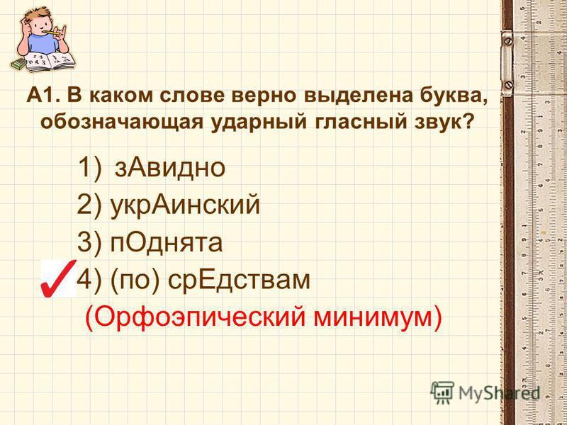 А1. В каком слове верно выделена буква, обозначающая ударный гласный звук? 1)з Авидно 2) укр Аинский 3) п Однята 4) (по) ср Едствам (Орфоэпический минимум)