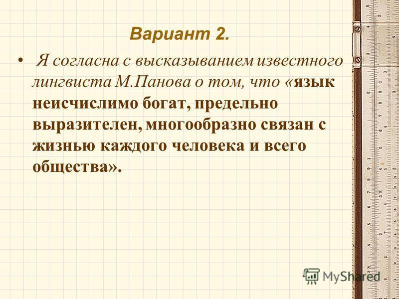 Вариант 2. Я согласна с высказыванием известного лингвиста М.Панова о том, что «язык неисчислимо богат, предельно выразителен, многообразно связан с жизнью каждого человека и всего общества».