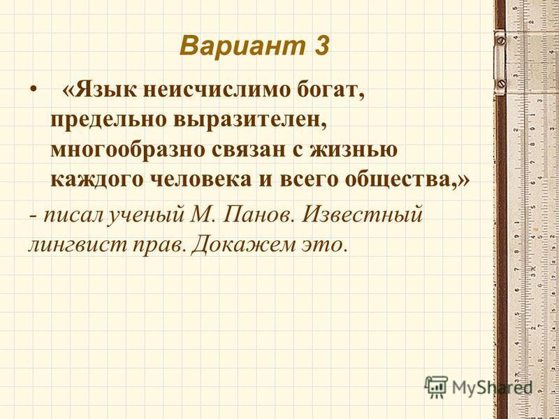 Вариант 3 «Язык неисчислимо богат, предельно выразителен, многообразно связан с жизнью каждого человека и всего общества,» - писал ученый М. Панов. Известный лингвист прав. Докажем это.