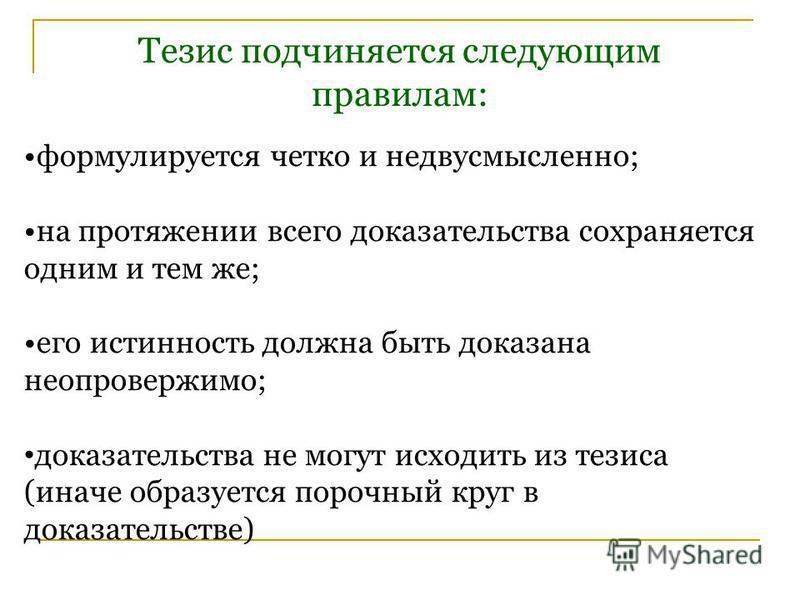 Тезис подчиняется следующим правилам: формулируется четко и недвусмысленно; на протяжении всего доказательства сохраняется одним и тем же; его истинность должна быть доказана неопровержимо; доказательства не могут исходить из тезиса (иначе образуется