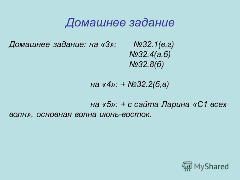 Домашнее задание Домашнее задание: на «3»: 32.1(в,г) 32.4(а,б) 32.8(б) на «4»: + 32.2(б,в) на «5»: + с сайта Ларина «С1 всех волн», основная волна июнь-восток.