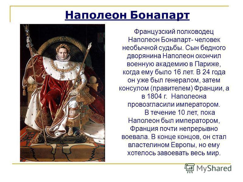 Наполеон Бонапарт Французский полководец Наполеон Бонапарт- человек необычной судьбы. Сын бедного дворянина Наполеон окончил военную академию в Париже, когда ему было 16 лет. В 24 года он уже был генералом, затем консулом (правителем) Франции, а в 18