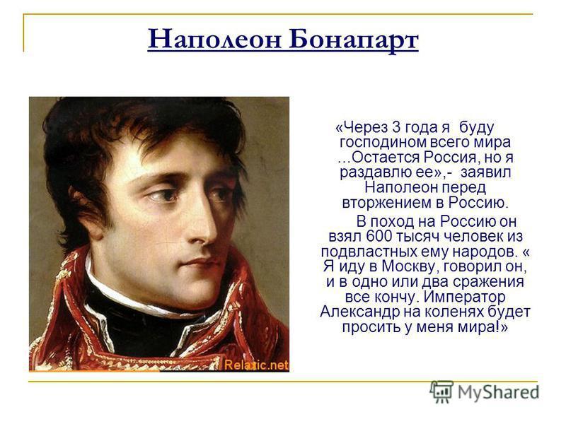Наполеон Бонапарт «Через 3 года я буду господином всего мира...Остается Россия, но я раздавлю ее»,- заявил Наполеон перед вторжением в Россию. В поход на Россию он взял 600 тысяч человек из подвластных ему народов. « Я иду в Москву, говорил он, и в о