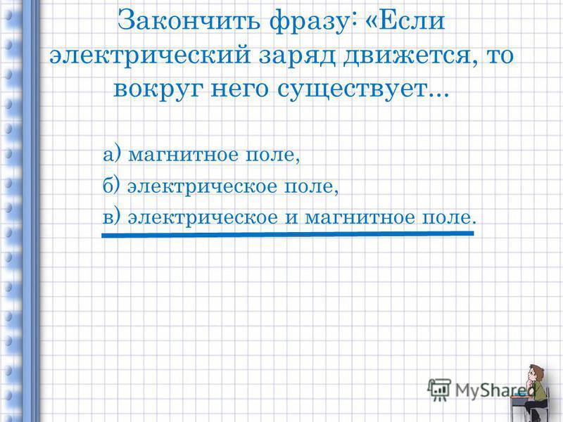 Закончить фразу: «Если электрический заряд движется, то вокруг него существует... а) магнитное поле, б) электрическое поле, в) электрическое и магнитное поле.