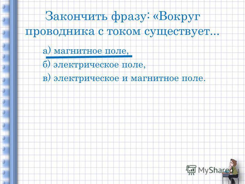Закончить фразу: «Вокруг проводника с током существует... а) магнитное поле, б) электрическое поле, в) электрическое и магнитное поле.