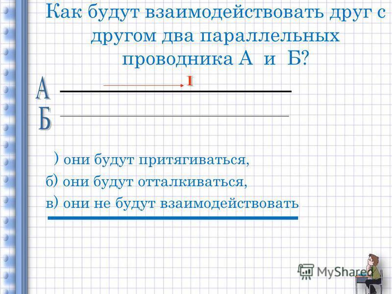 Как будут взаимодействовать друг с другом два параллельных проводника А и Б? а) они будут притягиваться, б) они будут отталкиваться, в) они не будут взаимодействовать.