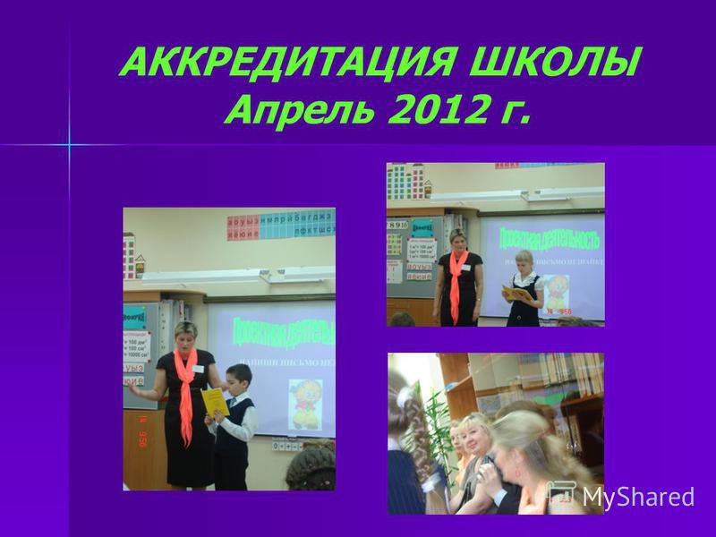 АККРЕДИТАЦИЯ ШКОЛЫ Апрель 2012 г.