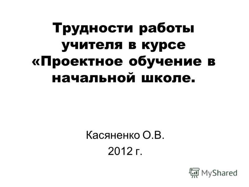 Трудности работы учителя в курсе «Проектное обучение в начальной школе. Касяненко О.В. 2012 г.
