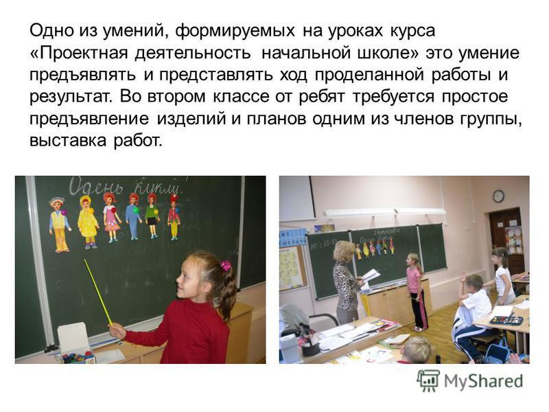Одно из умений, формируемых на уроках курса «Проектная деятельность начальной школе» это умение предъявлять и представлять ход проделанной работы и результат. Во втором классе от ребят требуется простое предъявление изделий и планов одним из членов г