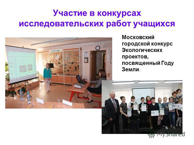 Участие в конкурсах исследовательских работ учащихся Московский городской конкурс Экологических проектов, посвященный Году Земли.
