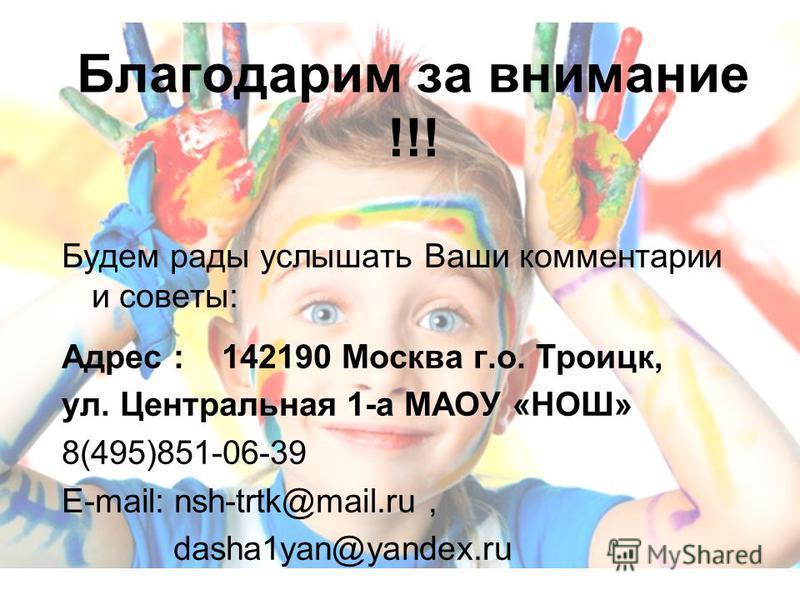 Благодарим за внимание !!! Будем рады услышать Ваши комментарии и советы: Адрес : 142190 Москва г.о. Троицк, ул. Центральная 1-а МАОУ «НОШ» 8(495)851-06-39 Е-mail: nsh-trtk@mail.ru, dasha1yan@yandex.ru