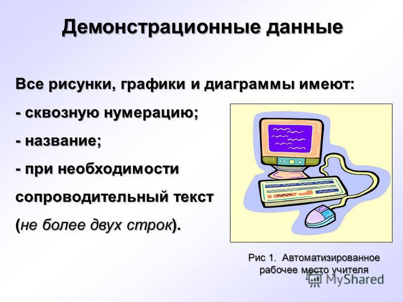 Все рисунки, графики и диаграммы имеют: - сквозную нумерацию; - название; - при необходимости сопроводительный текст (не более двух строк). Рис 1. Автоматизированное рабочее место учителя Демонстрационные данные