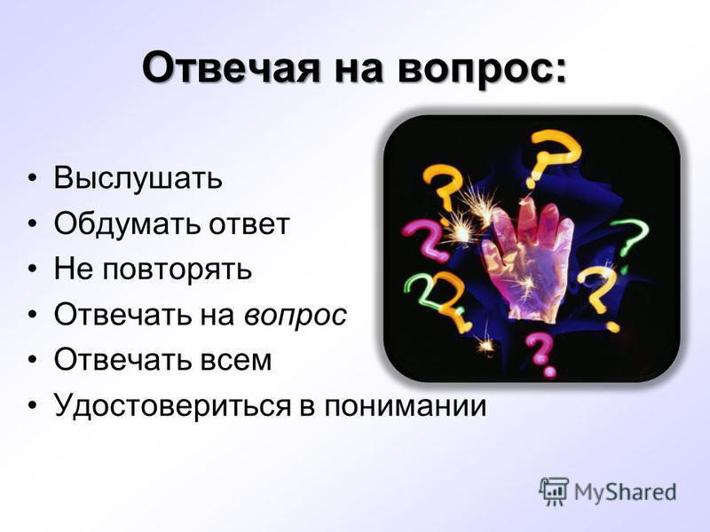 Отвечая на вопрос: Выслушать Обдумать ответ Не повторять Отвечать на вопрос Отвечать всем Удостовериться в понимании