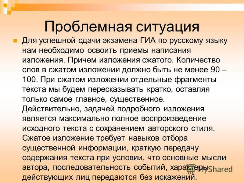 Проблемная ситуация Для успешной сдачи экзамена ГИА по русскому языку нам необходимо освоить приемы написания изложения. Причем изложения сжатого. Количество слов в сжатом изложении должно быть не менее 90 – 100. При сжатом изложении отдельные фрагме