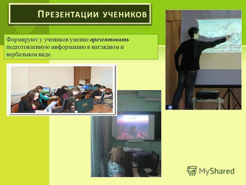 Формируют у учеников умение презентовать подготовленную информацию в наглядном и вербальном виде.