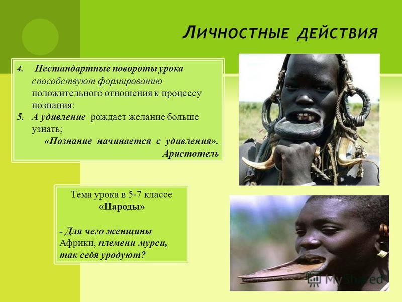 Л ИЧНОСТНЫЕ ДЕЙСТВИЯ Тема урока в 5-7 классе «Народы» - Для чего женщины Африки, племени мурси, так себя уродуют? 4. Нестандартные повороты урока способствуют формированию положительного отношения к процессу познания: 5. А удивление рождает желание б