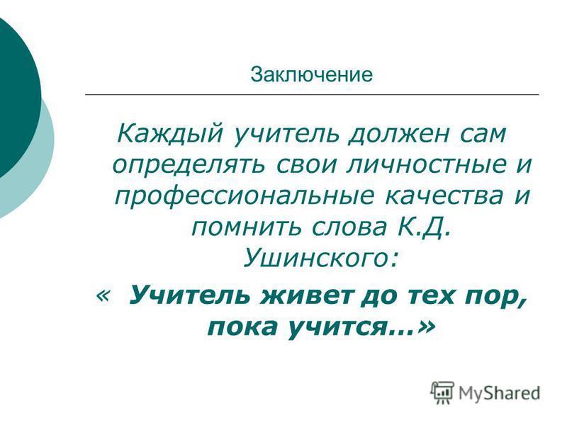 Заключение Каждый учитель должен сам определять свои личностные и профессиональные качества и помнить слова К.Д. Ушинского: « Учитель живет до тех пор, пока учится…»