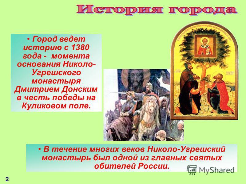 Город ведет историю с 1380 года - момента основания Николо- Угрешского монастыря Дмитрием Донским в честь победы на Куликовом поле. 2 В течение многих веков Николо-Угрешский монастырь был одной из главных святых обителей России.