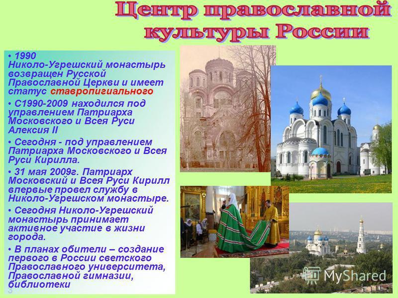 33 1990 Николо-Угрешский монастырь возвращен Русской Православной Церкви и имеет статус ставропигиального С1990-2009 находился под управлением Патриарха Московского и Всея Руси Алексия II Сегодня - под управлением Патриарха Московского и Всея Руси Ки