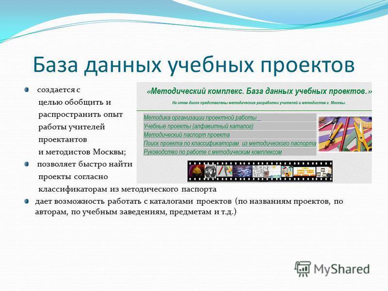 База данных учебных проектов создается с целью обобщить и распространить опыт работы учителей проектантов и методистов Москвы; позволяет быстро найти проекты согласно классификаторам из методического паспорта дает возможность работать с каталогами пр