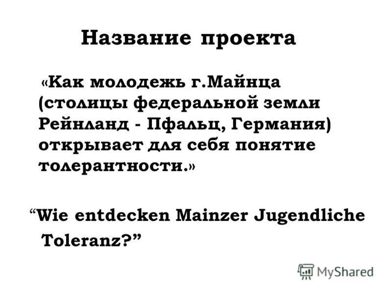Название проекта «Как молодежь г.Майнца (столицы федеральной земли Рейнланд - Пфальц, Германия) открывает для себя понятие толерантности.» Wie entdecken Mainzer Jugendliche Toleranz?