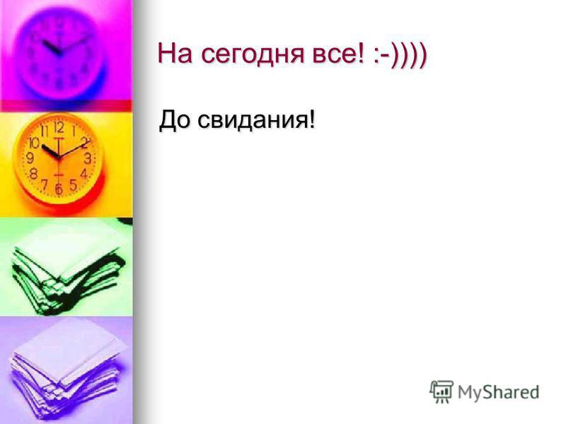 На сегодня все! :-)))) До свидания!