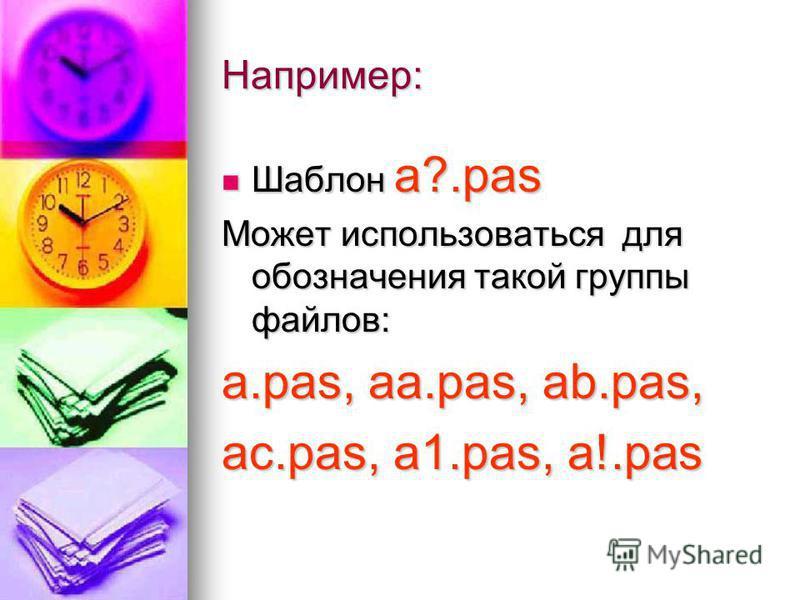 Например: Шаблон а?.pas Шаблон а?.pas Может использоваться для обозначения такой группы файлов: а.pas, аa.pas, аb.pas, ac.pas, а 1.pas, а!.pas
