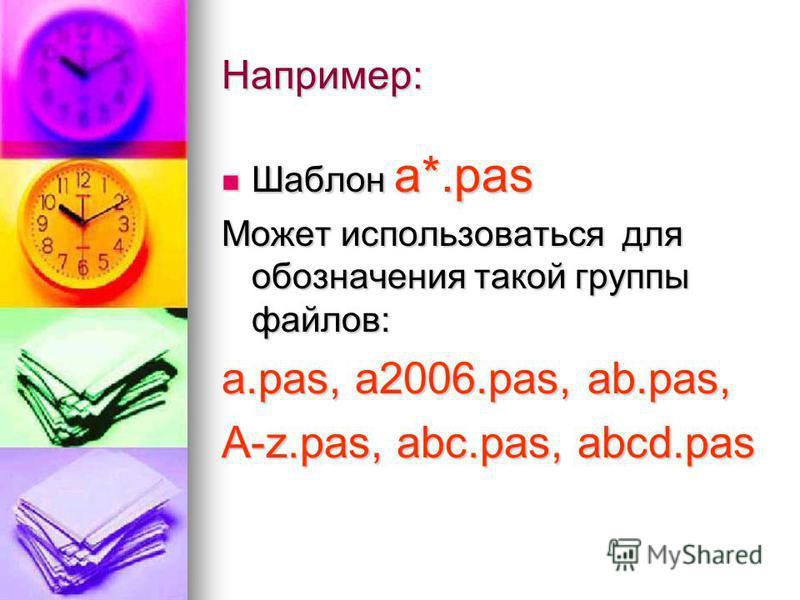 Например: Шаблон а*.pas Шаблон а*.pas Может использоваться для обозначения такой группы файлов: а.pas, а 2006.pas, аb.pas, A-z.pas, abc.pas, abcd.pas