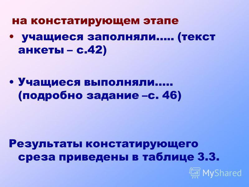 на константирующем этапе учащиеся заполняли….. (текст анкеты – с.42) Учащиеся выполняли….. (подробно задание –с. 46) Результаты константирующего среза приведены в таблице 3.3.