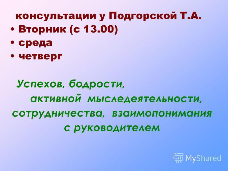 консультации у Подгорской Т.А. Вторник (с 13.00) среда четверг Успехов, бодрости, активной мыследеятельности, сотрудничества, взаимопонимания с руководителем