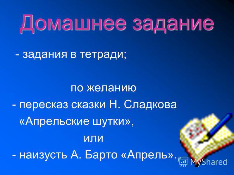 Домашнее задание - задания в тетради; по желанию - пересказ сказки Н. Сладкова «Апрельские шутки», или - наизусть А. Барто «Апрель».