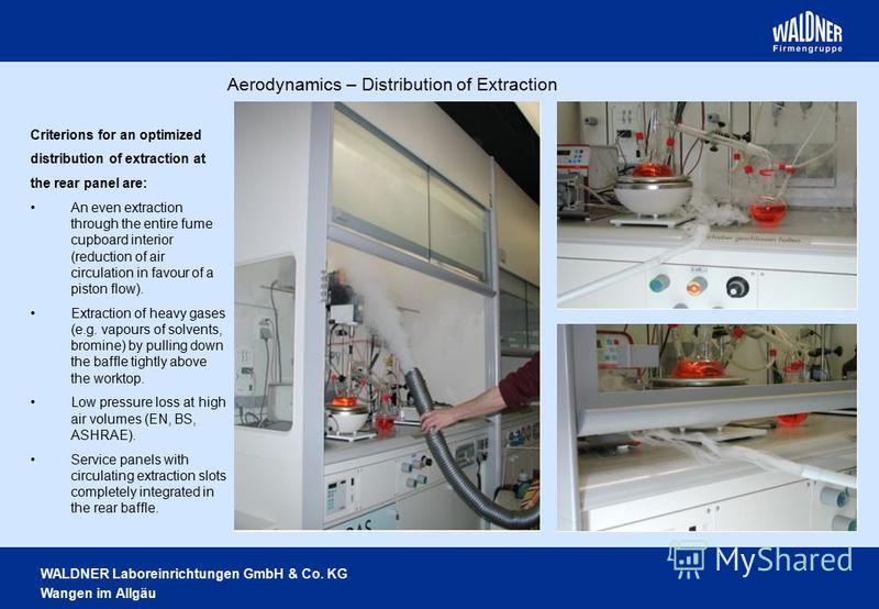 WALDNER Laboreinrichtungen GmbH & Co. KG Wangen im Allgäu Criterions for an optimized distribution of extraction at the rear panel are: An even extraction through the entire fume cupboard interior (reduction of air circulation in favour of a piston f